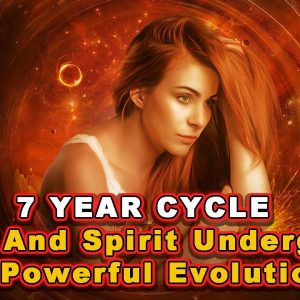 7 YEAR CYCLE - Mind and Spirit Undergoes a Powerful Evolution