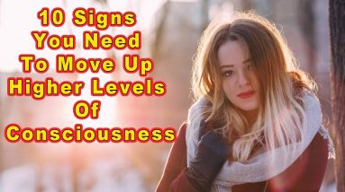 10 Signs You Need To Move Up to Higher Levels of Consciousness