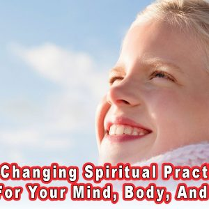 5 Life Changing Spiritual Practices - Good For Your Mind, Body, And Spirit