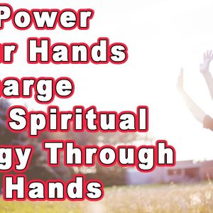 The Power in our Hands Recharge your Spiritual Energy through your Hands